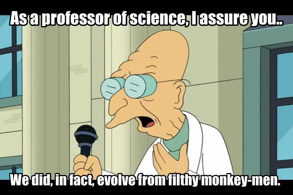 Futurama reference - As a professor of science, i assure you... we did, in fact, evolve from filthy monkey-men.